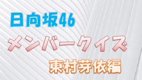 日向坂46_メンバークイズ_東村芽依