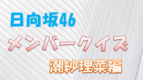 日向坂46_メンバークイズ_潮紗理菜