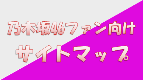 乃木坂46ファン向けサイトマップ